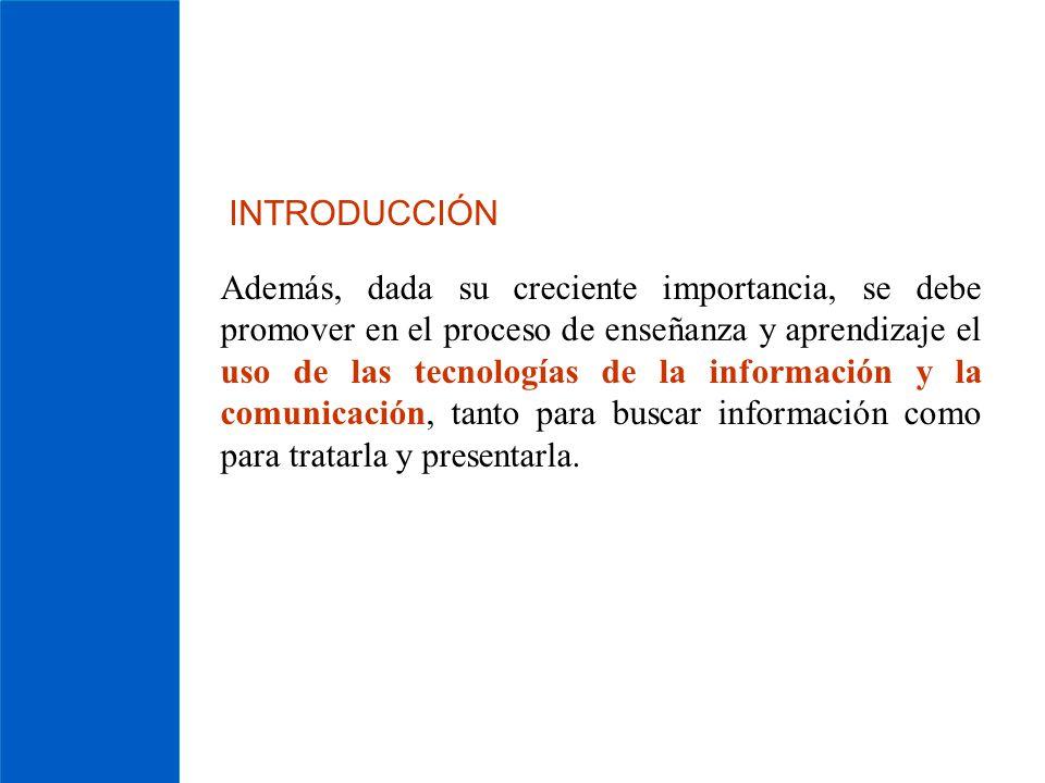 INTRODUCCIÓN Además, dada su creciente importancia, se debe promover en el proceso de enseñanza y aprendizaje el uso de las tecnologías de la informac