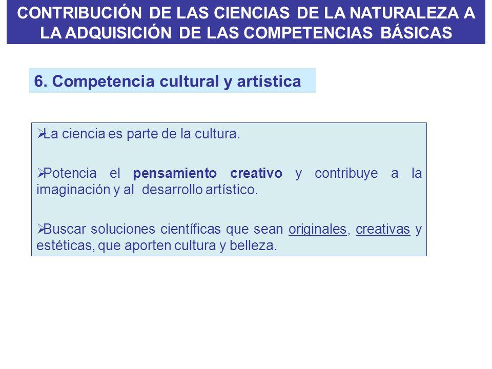 6. Competencia cultural y artística La ciencia es parte de la cultura. Potencia el pensamiento creativo y contribuye a la imaginación y al desarrollo