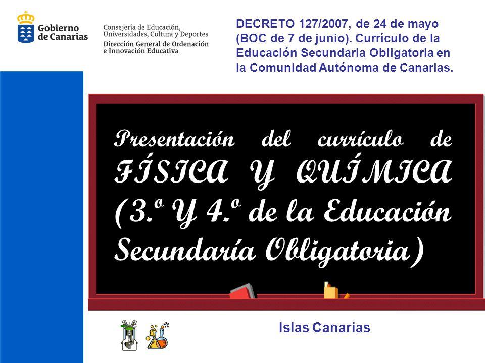 Presentación del currículo de FÍSICA Y QUÍMICA (3.º Y 4.º de la Educación Secundaría Obligatoria) Islas Canarias DECRETO 127/2007, de 24 de mayo (BOC