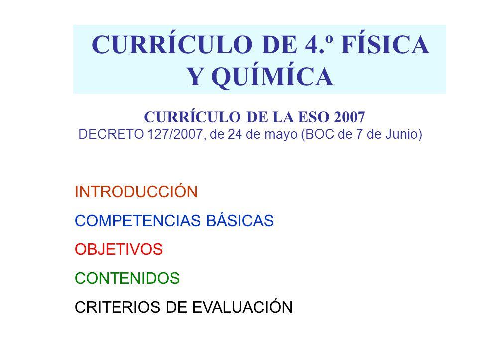 CURRÍCULO DE 4.º FÍSICA Y QUÍMÍCA INTRODUCCIÓN COMPETENCIAS BÁSICAS OBJETIVOS CONTENIDOS CRITERIOS DE EVALUACIÓN CURRÍCULO DE LA ESO 2007 DECRETO 127/