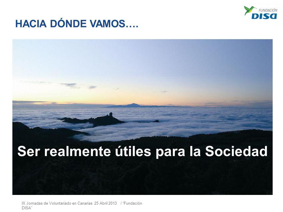 HACIA DÓNDE VAMOS…. Ser realmente útiles para la Sociedad IX Jornadas de Voluntariado en Canarias 25 Abril 2013 / Fundación DISA