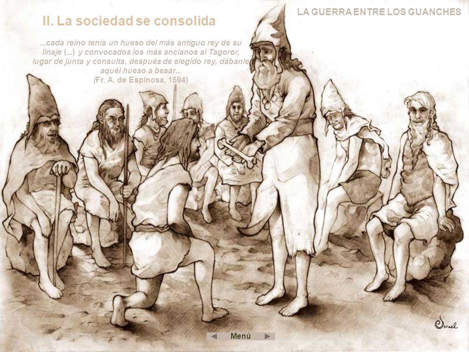 II. La sociedad se consolida LA GUERRA ENTRE LOS GUANCHES...cada reino tenía un hueso del más antiguo rey de su linaje (...) y convocados los más anci