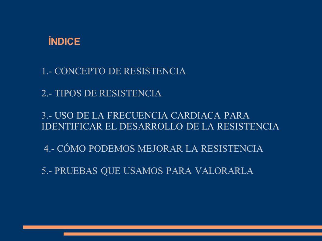 ÍNDICE 1.- CONCEPTO DE RESISTENCIA 2.- TIPOS DE RESISTENCIA 3.- USO DE LA FRECUENCIA CARDIACA PARA IDENTIFICAR EL DESARROLLO DE LA RESISTENCIA 4.- CÓMO PODEMOS MEJORAR LA RESISTENCIA 5.- PRUEBAS QUE USAMOS PARA VALORARLA