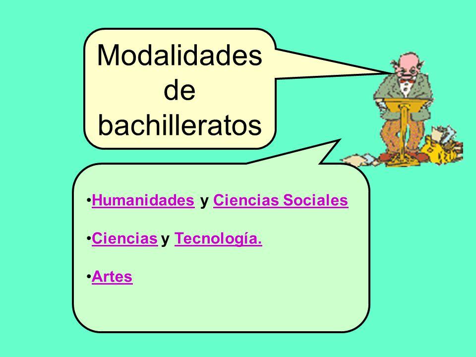 Modalidades de bachilleratos Humanidades y Ciencias Sociales Ciencias y Tecnología. Artes
