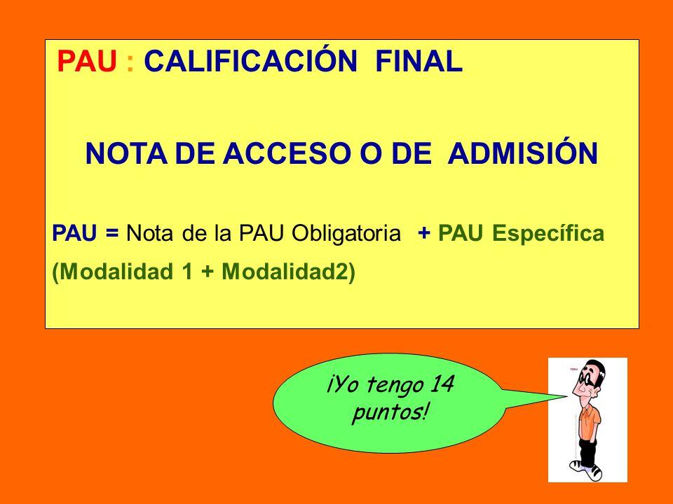 PAU : CALIFICACIÓN FINAL NOTA DE ACCESO O DE ADMISIÓN PAU = Nota de la PAU Obligatoria + PAU Específica (Modalidad 1 + Modalidad2) ¡Yo tengo 14 puntos!