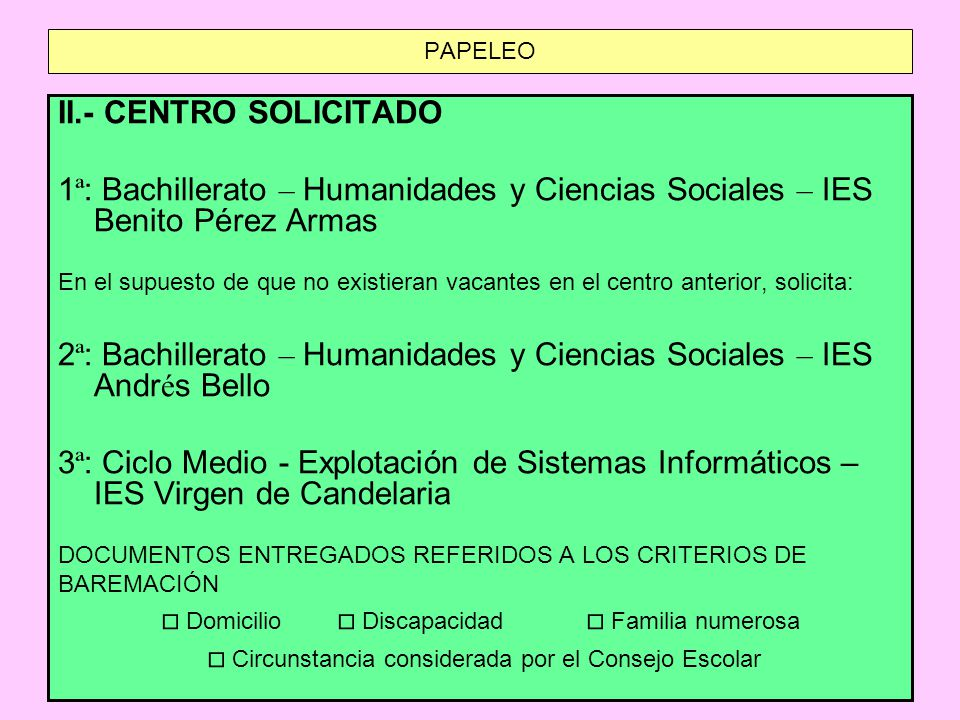 PAPELEO II.- CENTRO SOLICITADO 1 ª : Bachillerato – Humanidades y Ciencias Sociales – IES Benito P é rez Armas En el supuesto de que no existieran vacantes en el centro anterior, solicita: 2 ª : Bachillerato – Humanidades y Ciencias Sociales – IES Andr é s Bello 3 ª : Ciclo Medio - Explotación de Sistemas Informáticos – IES Virgen de Candelaria DOCUMENTOS ENTREGADOS REFERIDOS A LOS CRITERIOS DE BAREMACIÓN Domicilio Discapacidad Familia numerosa Circunstancia considerada por el Consejo Escolar