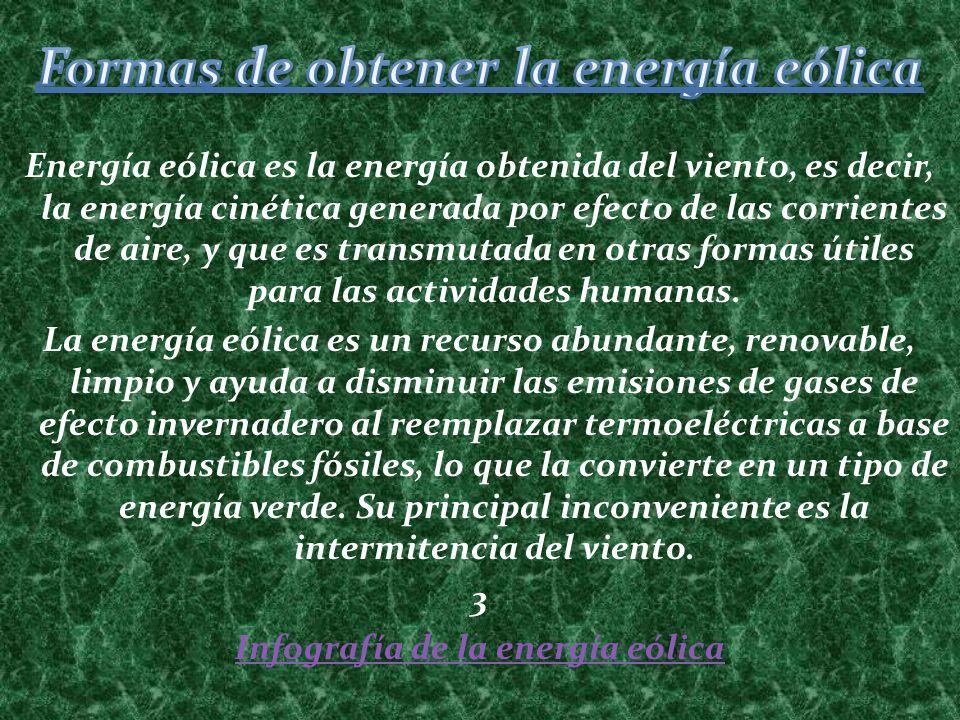 Energía eólica es la energía obtenida del viento, es decir, la energía cinética generada por efecto de las corrientes de aire, y que es transmutada en
