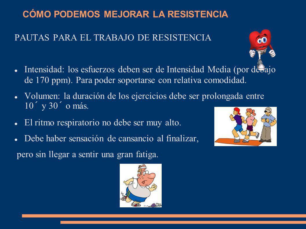 CÓMO PODEMOS MEJORAR LA RESISTENCIA PAUTAS PARA EL TRABAJO DE RESISTENCIA Intensidad: los esfuerzos deben ser de Intensidad Media (por debajo de 170 p