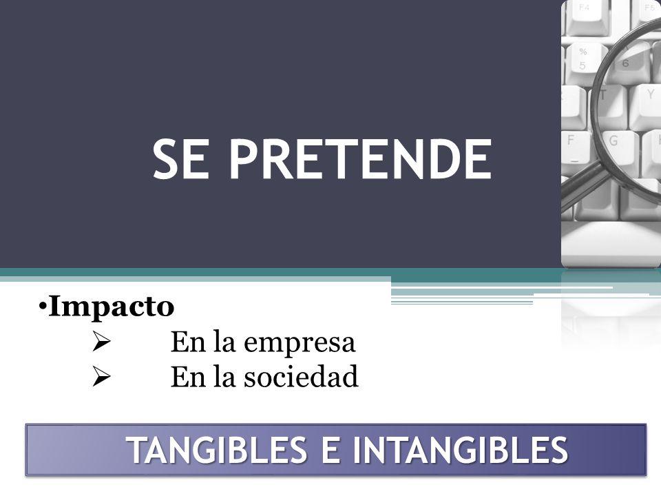 SE PRETENDE Impacto En la empresa En la sociedad TANGIBLES E INTANGIBLES