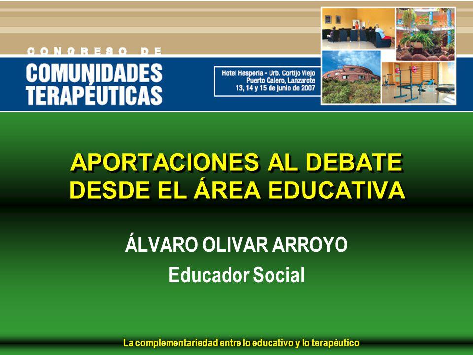 La complementariedad entre lo educativo y lo terapéutico APORTACIONES AL DEBATE DESDE EL ÁREA EDUCATIVA ÁLVARO OLIVAR ARROYO Educador Social