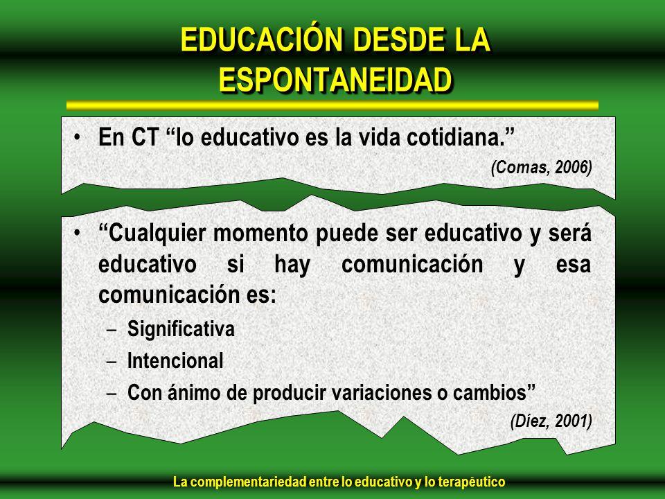La complementariedad entre lo educativo y lo terapéutico EDUCACIÓN DESDE LA ESPONTANEIDAD En CT lo educativo es la vida cotidiana.