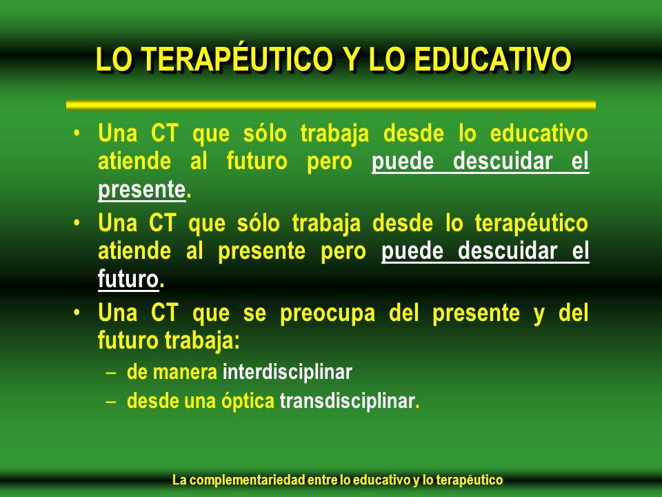 La complementariedad entre lo educativo y lo terapéutico LO TERAPÉUTICO Y LO EDUCATIVO Una CT que sólo trabaja desde lo educativo atiende al futuro pero puede descuidar el presente.