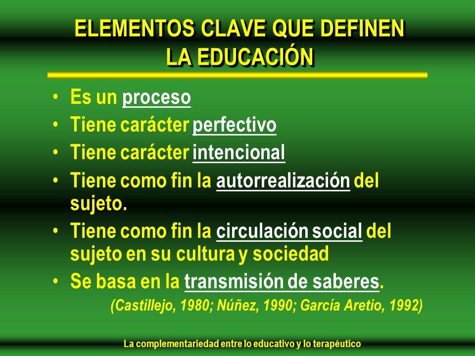 La complementariedad entre lo educativo y lo terapéutico ELEMENTOS CLAVE QUE DEFINEN LA EDUCACIÓN Es un proceso Tiene carácter perfectivo Tiene carácter intencional Tiene como fin la autorrealización del sujeto.