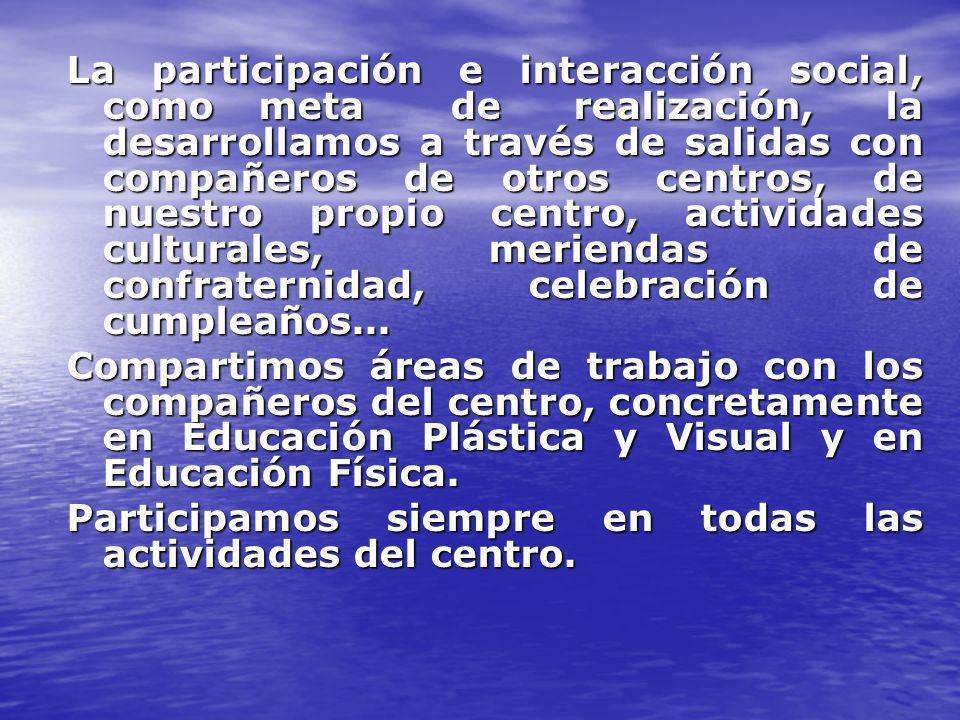 La participación e interacción social, comometade realización, la desarrollamos a través de salidas con compañeros de otros centros, de nuestro propio centro, actividades culturales, meriendas de confraternidad, celebración de cumpleaños...