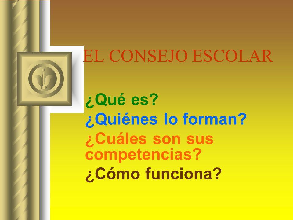 EL CONSEJO ESCOLAR ¿Qué es? ¿Quiénes lo forman? ¿Cuáles son sus competencias? ¿Cómo funciona?