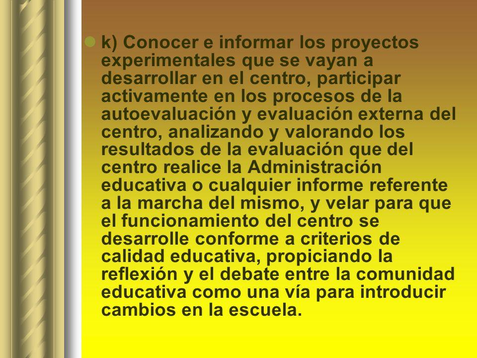 k) Conocer e informar los proyectos experimentales que se vayan a desarrollar en el centro, participar activamente en los procesos de la autoevaluació