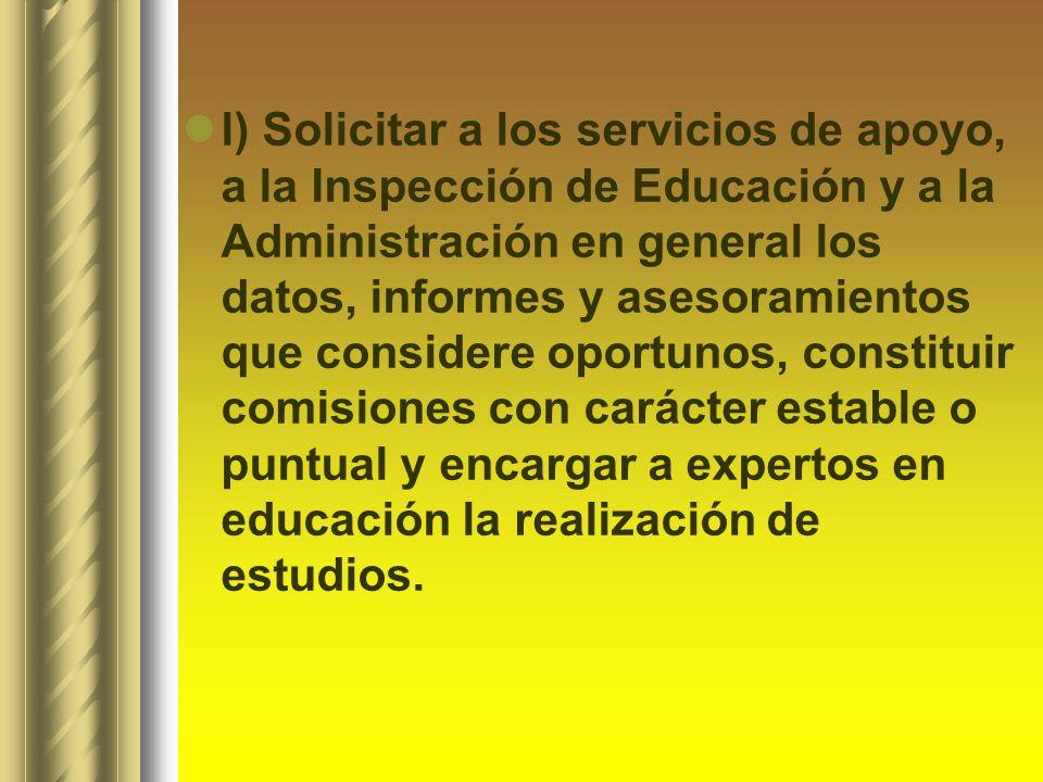 l) Solicitar a los servicios de apoyo, a la Inspección de Educación y a la Administración en general los datos, informes y asesoramientos que consider