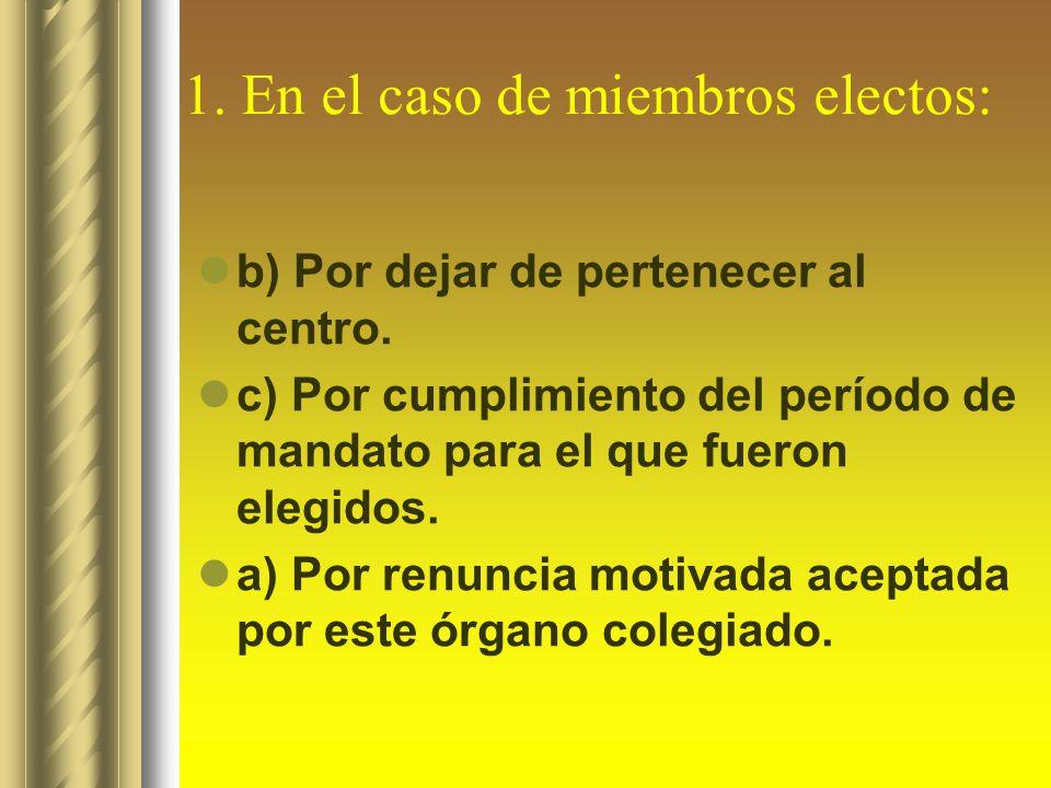 1. En el caso de miembros electos: b) Por dejar de pertenecer al centro. c) Por cumplimiento del período de mandato para el que fueron elegidos. a) Po