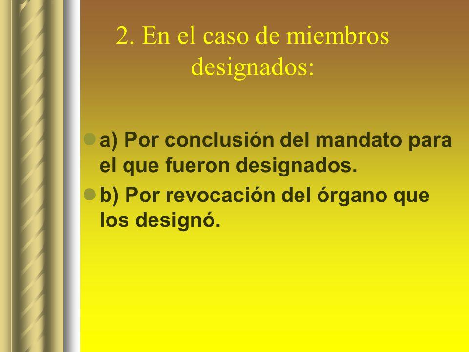 2. En el caso de miembros designados: a) Por conclusión del mandato para el que fueron designados. b) Por revocación del órgano que los designó.