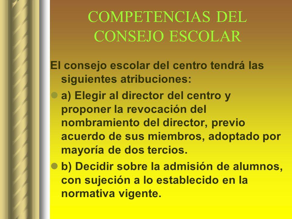 COMPETENCIAS DEL CONSEJO ESCOLAR El consejo escolar del centro tendrá las siguientes atribuciones: a) Elegir al director del centro y proponer la revo