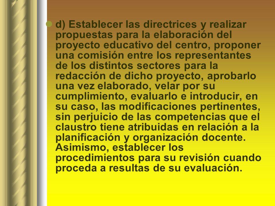 d) Establecer las directrices y realizar propuestas para la elaboración del proyecto educativo del centro, proponer una comisión entre los representan