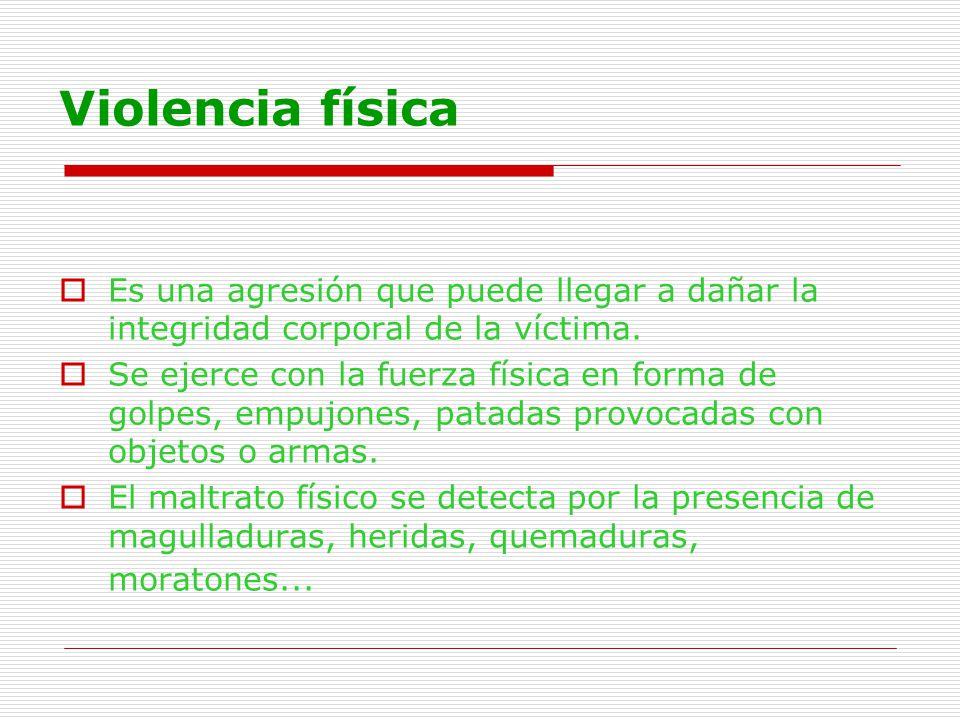 Violencia física Es una agresión que puede llegar a dañar la integridad corporal de la víctima. Se ejerce con la fuerza física en forma de golpes, emp