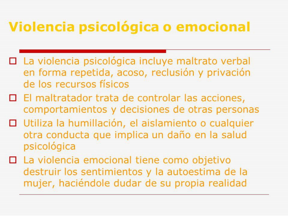 Violencia psicológica o emocional La violencia psicológica incluye maltrato verbal en forma repetida, acoso, reclusión y privación de los recursos físicos El maltratador trata de controlar las acciones, comportamientos y decisiones de otras personas Utiliza la humillación, el aislamiento o cualquier otra conducta que implica un daño en la salud psicológica La violencia emocional tiene como objetivo destruir los sentimientos y la autoestima de la mujer, haciéndole dudar de su propia realidad