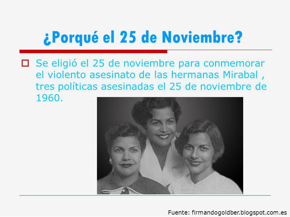¿Porqué el 25 de Noviembre? Se eligió el 25 de noviembre para conmemorar el violento asesinato de las hermanas Mirabal, tres políticas asesinadas el 2