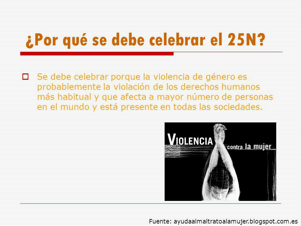 ¿Por qué se debe celebrar el 25N? Se debe celebrar porque la violencia de género es probablemente la violación de los derechos humanos más habitual y