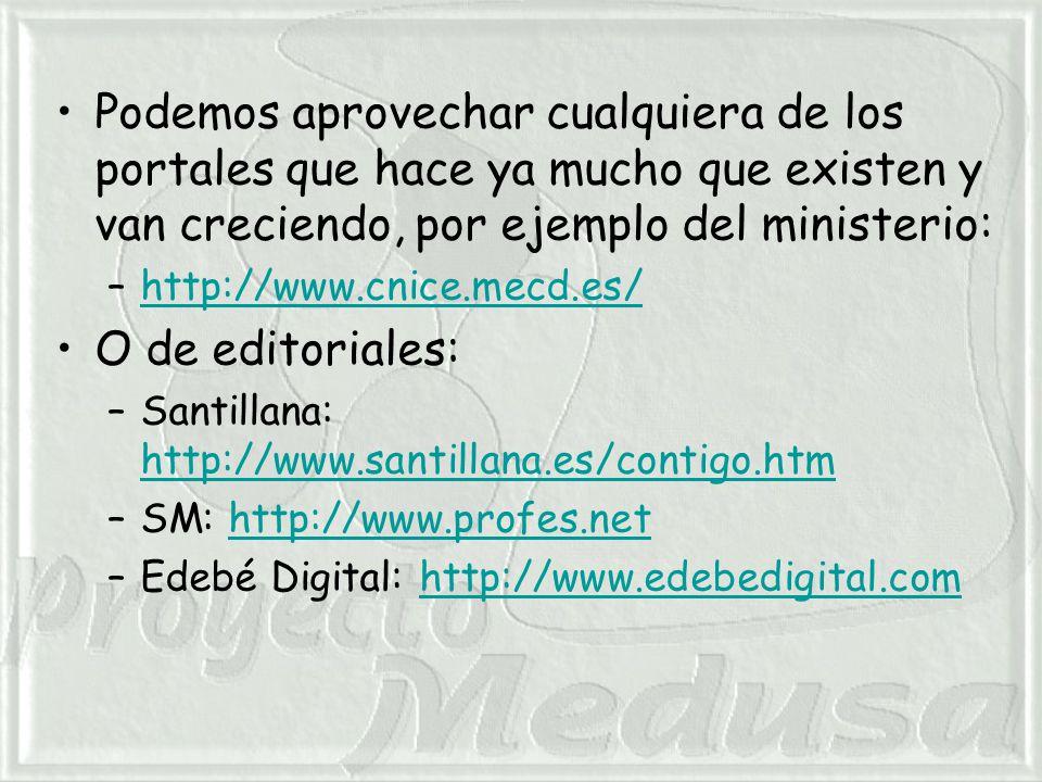 Podemos aprovechar cualquiera de los portales que hace ya mucho que existen y van creciendo, por ejemplo del ministerio: –http://www.cnice.mecd.es/http://www.cnice.mecd.es/ O de editoriales: –Santillana: http://www.santillana.es/contigo.htm http://www.santillana.es/contigo.htm –SM: http://www.profes.nethttp://www.profes.net –Edebé Digital: http://www.edebedigital.comhttp://www.edebedigital.com