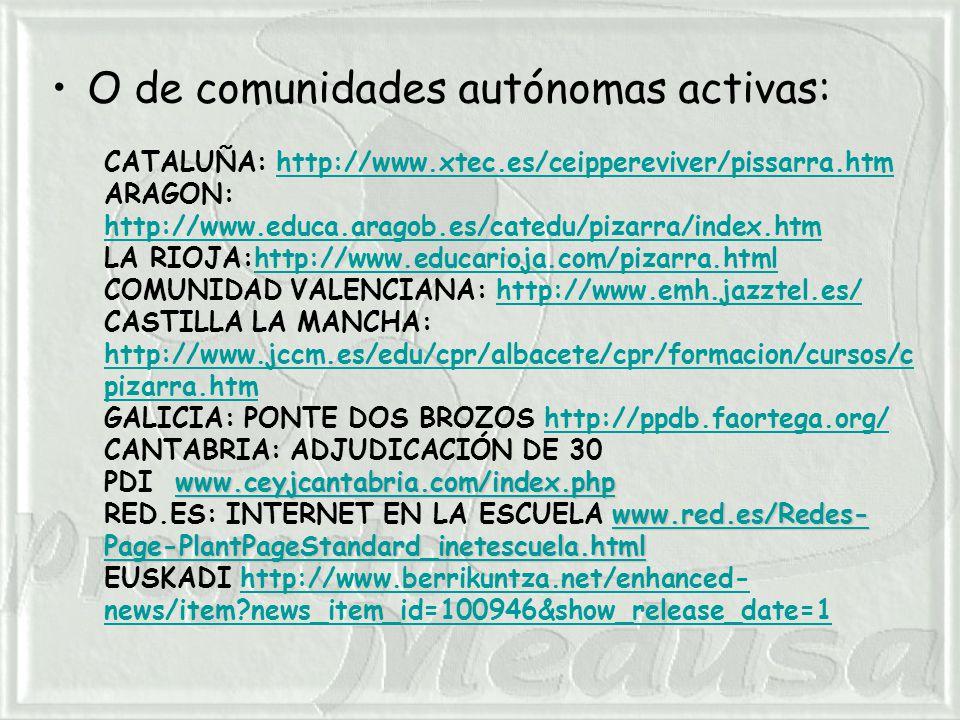 O de comunidades autónomas activas: CATALUÑA: http://www.xtec.es/ceippereviver/pissarra.htmhttp://www.xtec.es/ceippereviver/pissarra.htm ARAGON: http://www.educa.aragob.es/catedu/pizarra/index.htm http://www.educa.aragob.es/catedu/pizarra/index.htm LA RIOJA:http://www.educarioja.com/pizarra.htmlhttp://www.educarioja.com/pizarra.html COMUNIDAD VALENCIANA: http://www.emh.jazztel.es/http://www.emh.jazztel.es/ CASTILLA LA MANCHA: http://www.jccm.es/edu/cpr/albacete/cpr/formacion/cursos/c pizarra.htm http://www.jccm.es/edu/cpr/albacete/cpr/formacion/cursos/c pizarra.htm GALICIA: PONTE DOS BROZOS http://ppdb.faortega.org/http://ppdb.faortega.org/ www.ceyjcantabria.com/index.php www.ceyjcantabria.com/index.php CANTABRIA: ADJUDICACIÓN DE 30 PDI www.ceyjcantabria.com/index.phpwww.ceyjcantabria.com/index.php www.red.es/Redes- Page-PlantPageStandard_inetescuela.html www.red.es/Redes- Page-PlantPageStandard_inetescuela.html RED.ES: INTERNET EN LA ESCUELA www.red.es/Redes- Page-PlantPageStandard_inetescuela.htmlwww.red.es/Redes- Page-PlantPageStandard_inetescuela.html EUSKADI http://www.berrikuntza.net/enhanced- news/item news_item_id=100946&show_release_date=1http://www.berrikuntza.net/enhanced- news/item news_item_id=100946&show_release_date=1