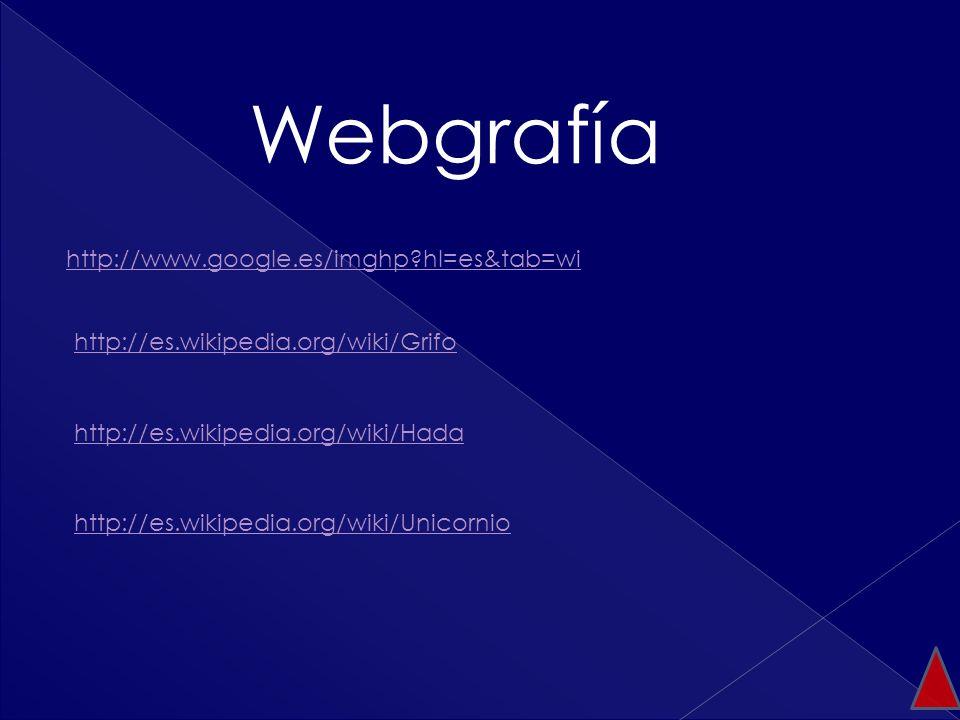 Webgrafía http://www.google.es/imghp?hl=es&tab=wi http://es.wikipedia.org/wiki/Grifo http://es.wikipedia.org/wiki/Hada http://es.wikipedia.org/wiki/Un