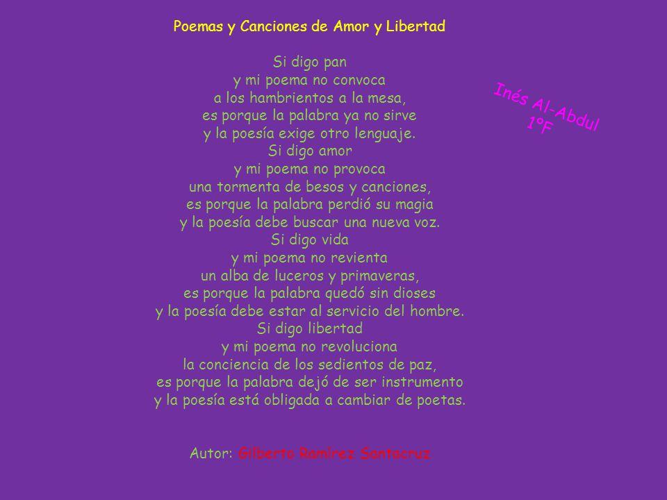 Poemas y Canciones de Amor y Libertad Si digo pan y mi poema no convoca a los hambrientos a la mesa, es porque la palabra ya no sirve y la poesía exige otro lenguaje.