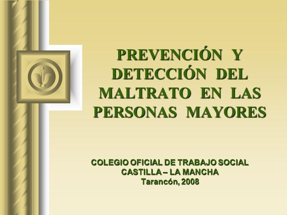 PREVENCIÓN Y DETECCIÓN DEL MALTRATO EN LAS PERSONAS MAYORES COLEGIO OFICIAL DE TRABAJO SOCIAL CASTILLA – LA MANCHA Tarancón, 2008