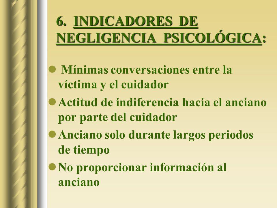 6. INDICADORES DE NEGLIGENCIA PSICOLÓGICA: Mínimas conversaciones entre la víctima y el cuidador Actitud de indiferencia hacia el anciano por parte de