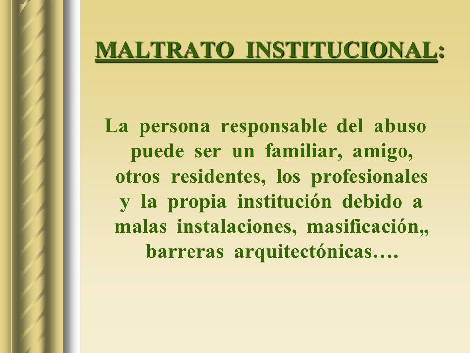 MALTRATO INSTITUCIONAL: La persona responsable del abuso puede ser un familiar, amigo, otros residentes, los profesionales y la propia institución deb