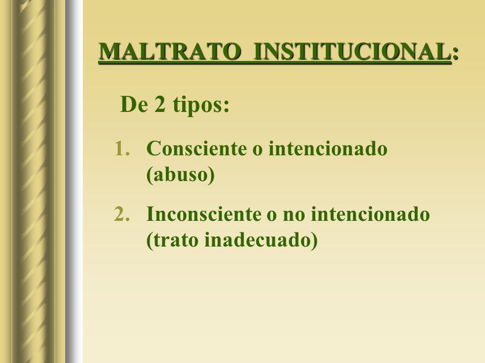 MALTRATO INSTITUCIONAL: De 2 tipos: 1.Consciente o intencionado (abuso) 2.Inconsciente o no intencionado (trato inadecuado)