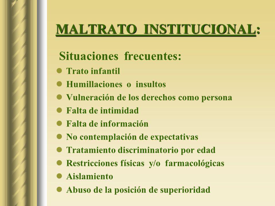 MALTRATO INSTITUCIONAL: Situaciones frecuentes: Trato infantil Humillaciones o insultos Vulneración de los derechos como persona Falta de intimidad Fa