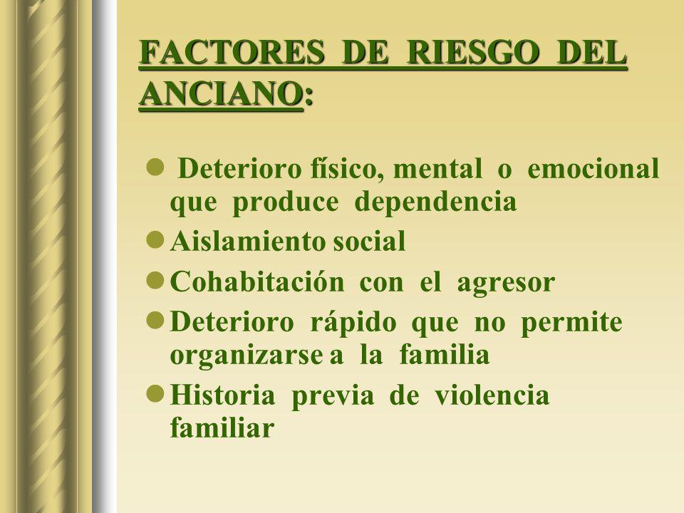 FACTORES DE RIESGO DEL ANCIANO: Deterioro físico, mental o emocional que produce dependencia Aislamiento social Cohabitación con el agresor Deterioro