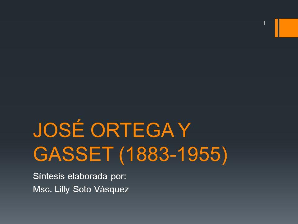 JOSÉ ORTEGA Y GASSET (1883-1955) Síntesis elaborada por: Msc. Lilly Soto Vásquez 1