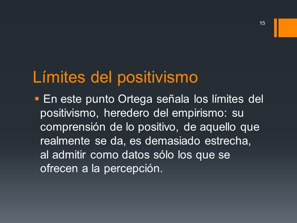 Límites del positivismo En este punto Ortega señala los límites del positivismo, heredero del empirismo: su comprensión de lo positivo, de aquello que