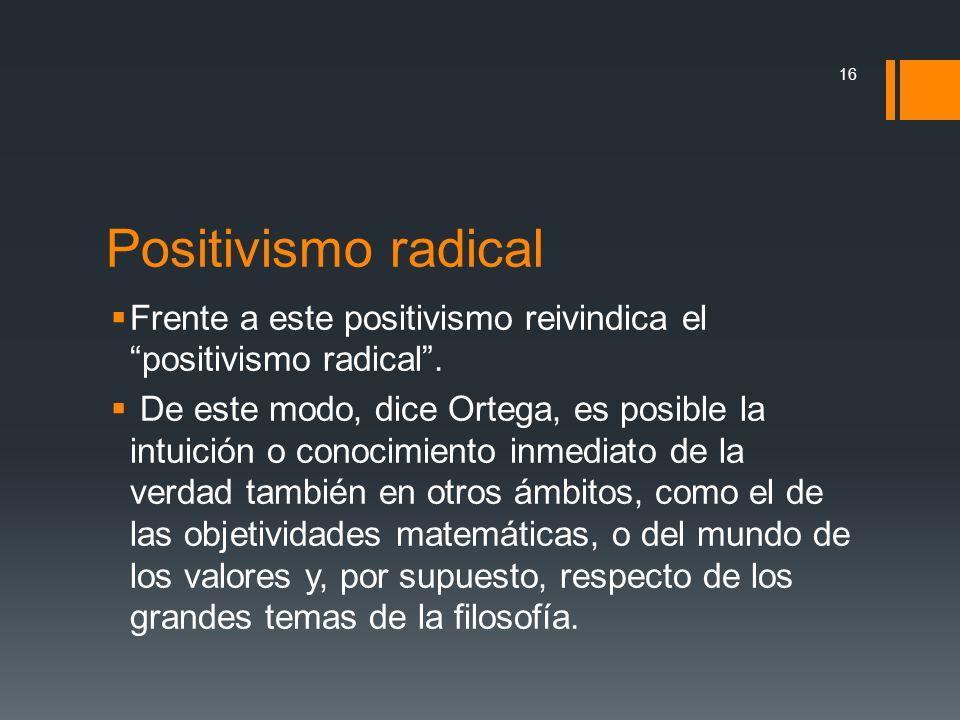 Positivismo radical Frente a este positivismo reivindica el positivismo radical. De este modo, dice Ortega, es posible la intuición o conocimiento inm