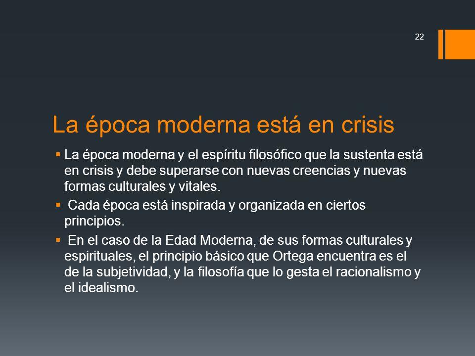 La época moderna está en crisis La época moderna y el espíritu filosófico que la sustenta está en crisis y debe superarse con nuevas creencias y nueva