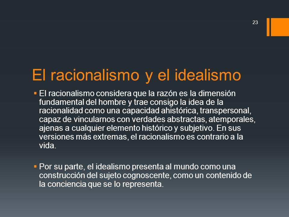 El racionalismo y el idealismo El racionalismo considera que la razón es la dimensión fundamental del hombre y trae consigo la idea de la racionalidad