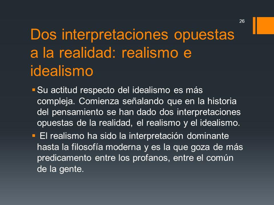 Dos interpretaciones opuestas a la realidad: realismo e idealismo Su actitud respecto del idealismo es más compleja. Comienza señalando que en la hist