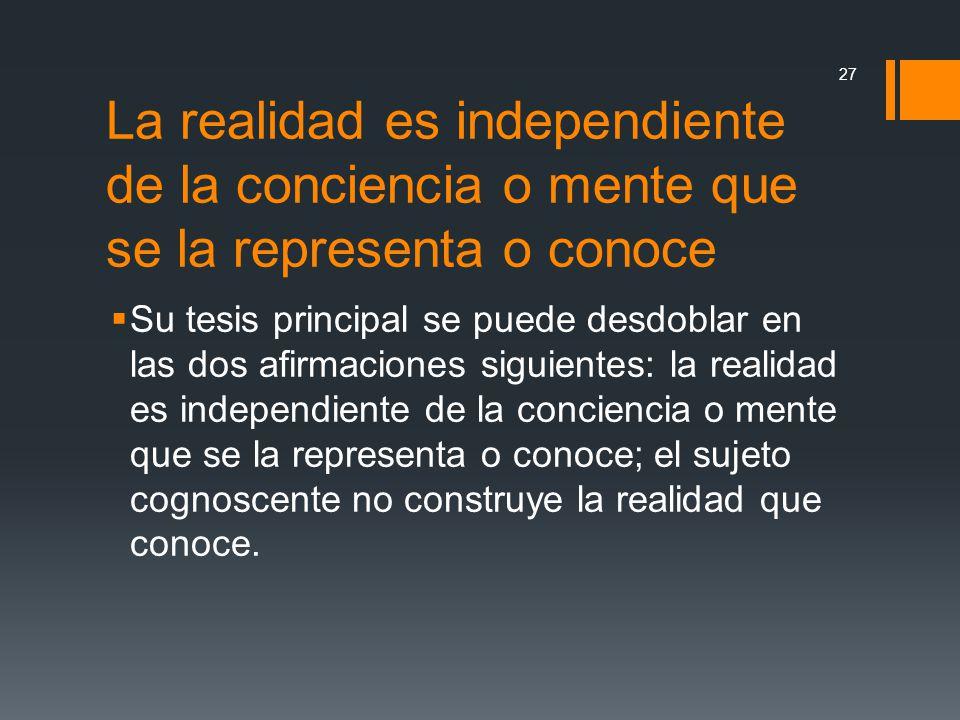La realidad es independiente de la conciencia o mente que se la representa o conoce Su tesis principal se puede desdoblar en las dos afirmaciones sigu