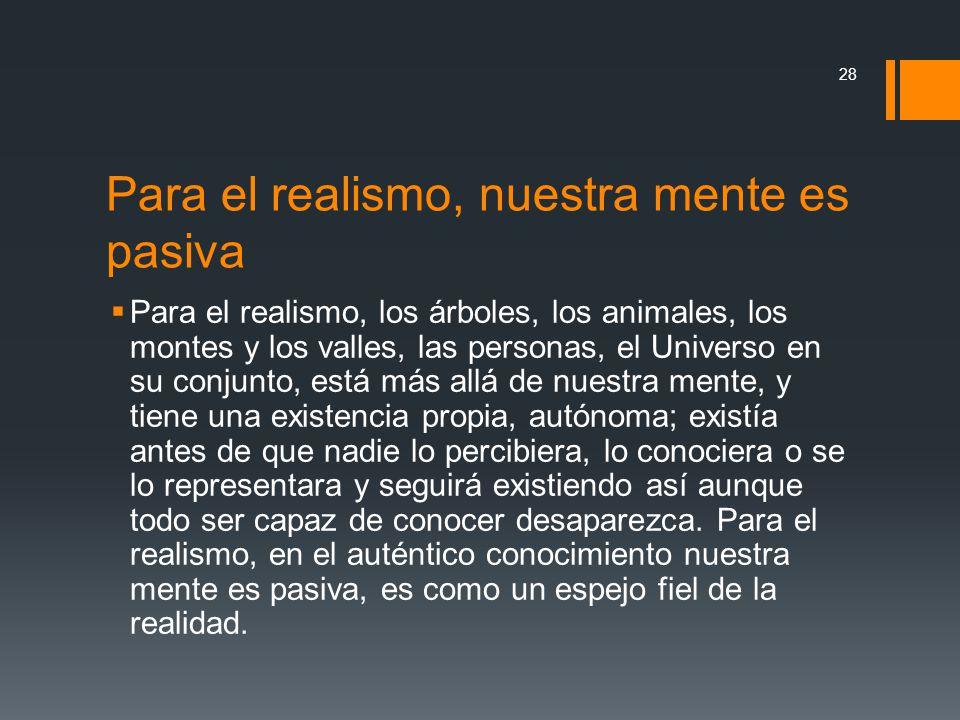 Para el realismo, nuestra mente es pasiva Para el realismo, los árboles, los animales, los montes y los valles, las personas, el Universo en su conjun