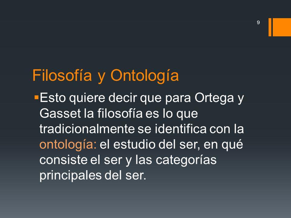 Filosofía y Ontología Esto quiere decir que para Ortega y Gasset la filosofía es lo que tradicionalmente se identifica con la ontología: el estudio de
