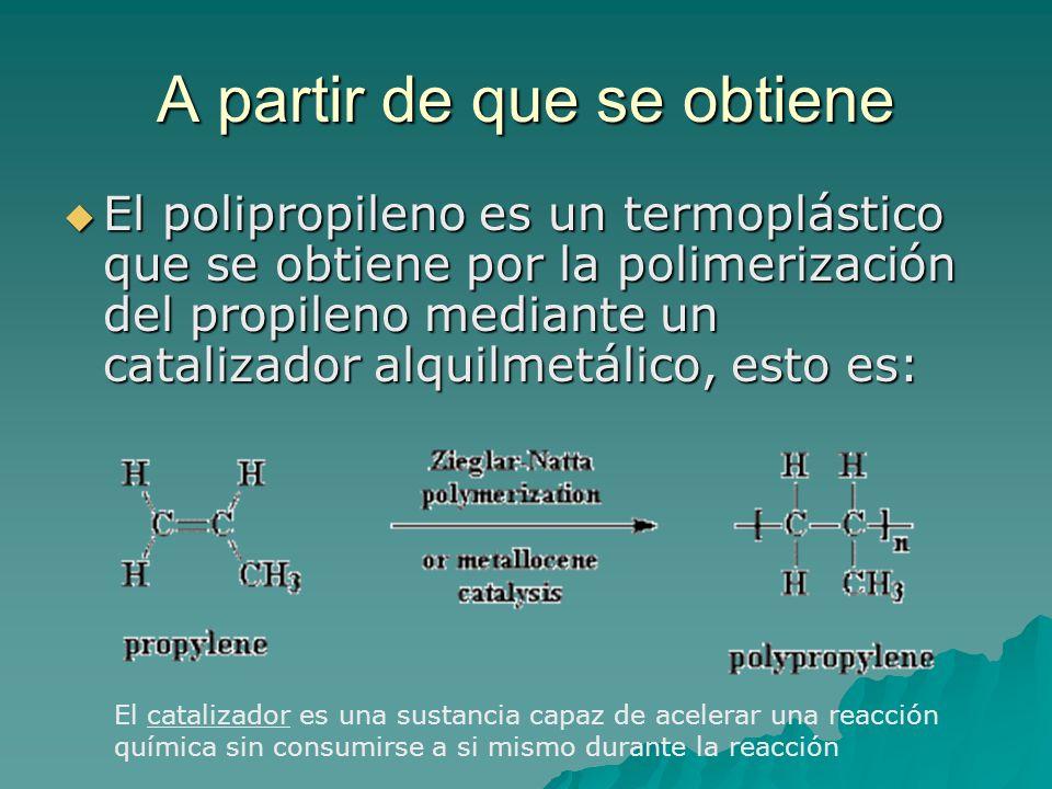 A partir de que se obtiene El polipropileno es un termoplástico que se obtiene por la polimerización del propileno mediante un catalizador alquilmetálico, esto es: El polipropileno es un termoplástico que se obtiene por la polimerización del propileno mediante un catalizador alquilmetálico, esto es: El catalizador es una sustancia capaz de acelerar una reacción química sin consumirse a si mismo durante la reacción