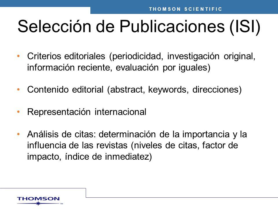 T H O M S O N S C I E N T I F I C Selección de Publicaciones (ISI) Criterios editoriales (periodicidad, investigación original, información reciente, evaluación por iguales) Contenido editorial (abstract, keywords, direcciones) Representación internacional Análisis de citas: determinación de la importancia y la influencia de las revistas (niveles de citas, factor de impacto, índice de inmediatez)